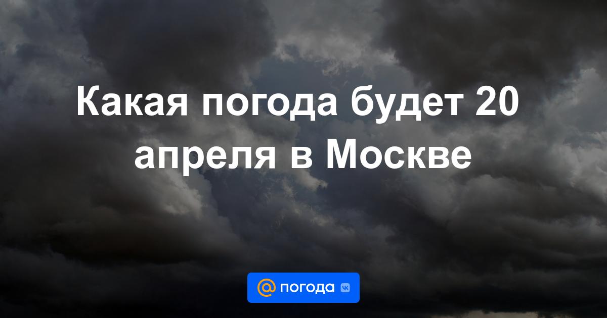 Какая погода будет 20 апреля в Москве