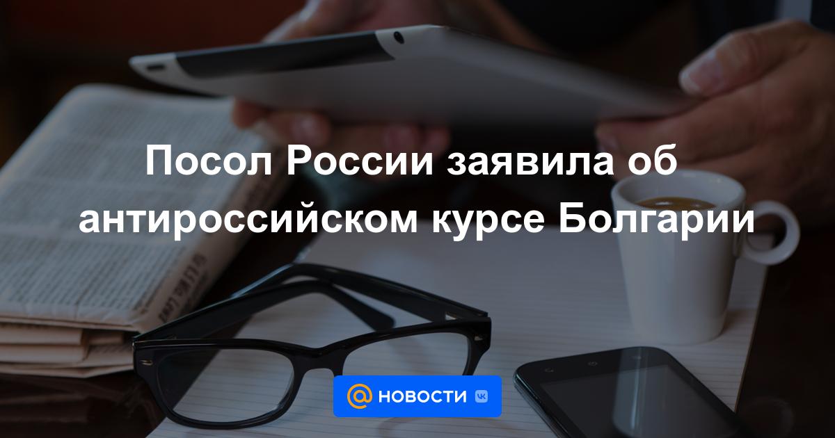 Посол России заявила об антироссийском курсе Болгарии